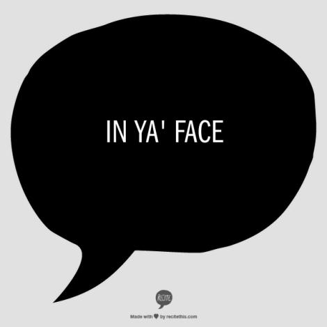 In ya' face